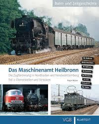 Das Maschinenamt Heilbronn Band 2 Die Zugförderung in Nordbaden und Nordwürttemberg