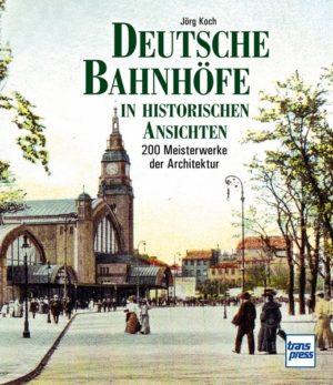 Deutsche Bahnhöfe in historischen Ansichten - 200 Meisterwerke der Architektur